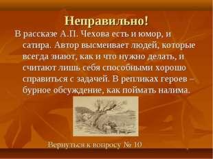 Неправильно! В рассказе А.П. Чехова есть и юмор, и сатира. Автор высмеивает л