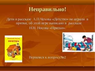Неправильно! Дети в рассказе А.П.Чехова «Детство» не играли в прятки, об этой