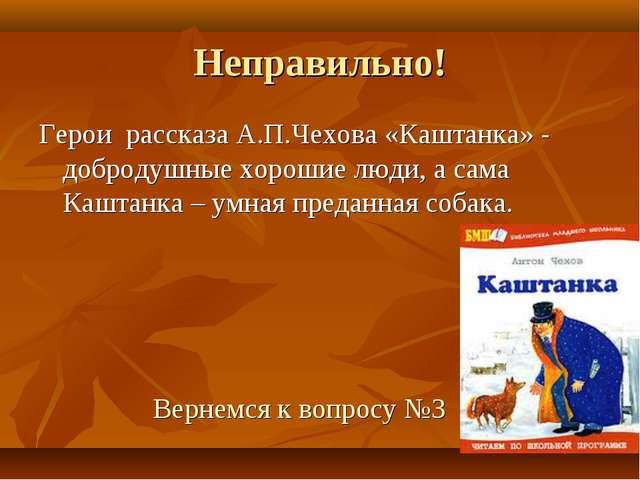 Неправильно! Герои рассказа А.П.Чехова «Каштанка» - добродушные хорошие люди,...