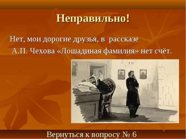Неправильно! Нет, мои дорогие друзья, в рассказе А.П. Чехова «Лошадиная фамил...
