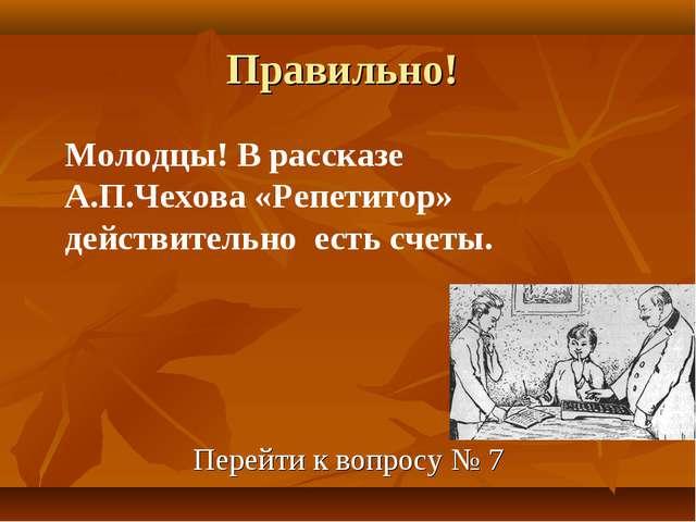Правильно! Перейти к вопросу № 7 Молодцы! В рассказе А.П.Чехова «Репетитор» д...