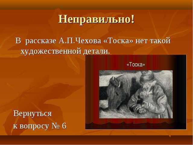 Неправильно! В рассказе А.П.Чехова «Тоска» нет такой художественной детали. В...