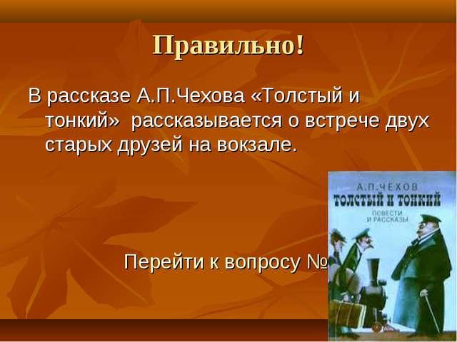 Правильно! В рассказе А.П.Чехова «Толстый и тонкий» рассказывается о встрече...