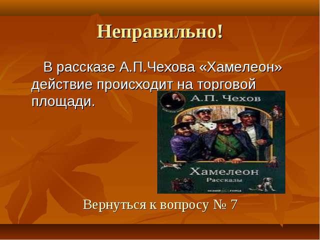Неправильно! В рассказе А.П.Чехова «Хамелеон» действие происходит на торговой...
