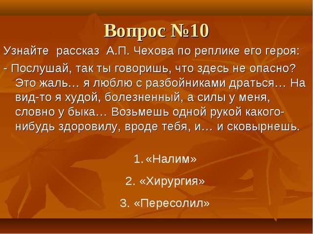 Вопрос №10 Узнайте рассказ А.П. Чехова по реплике его героя: - Послушай, так...