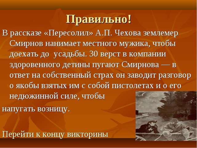 Правильно! В рассказе «Пересолил» А.П. Чехова землемер Смирнов нанимает местн...