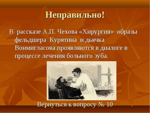 Неправильно! В рассказе А.П. Чехова «Хирургия» образы фельдшера Курятина и дь...
