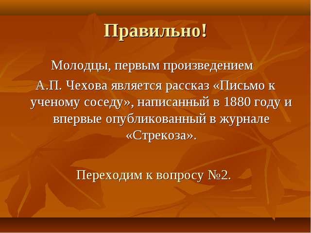Правильно! Молодцы, первым произведением А.П. Чехова является рассказ «Письмо...