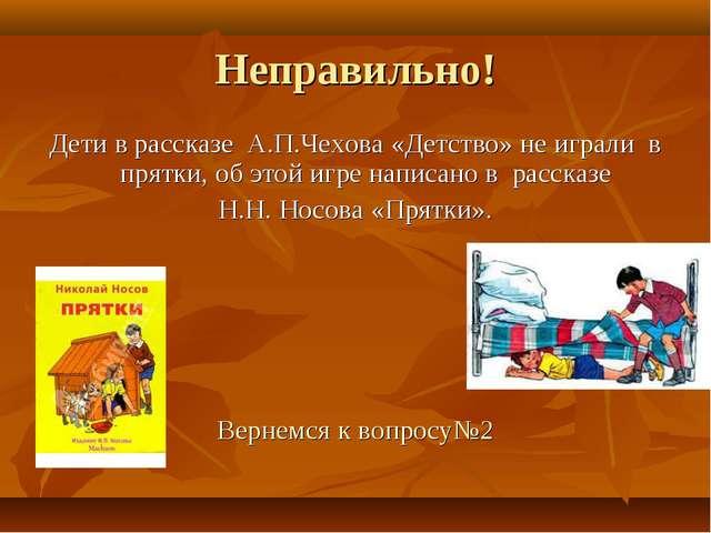 Неправильно! Дети в рассказе А.П.Чехова «Детство» не играли в прятки, об этой...