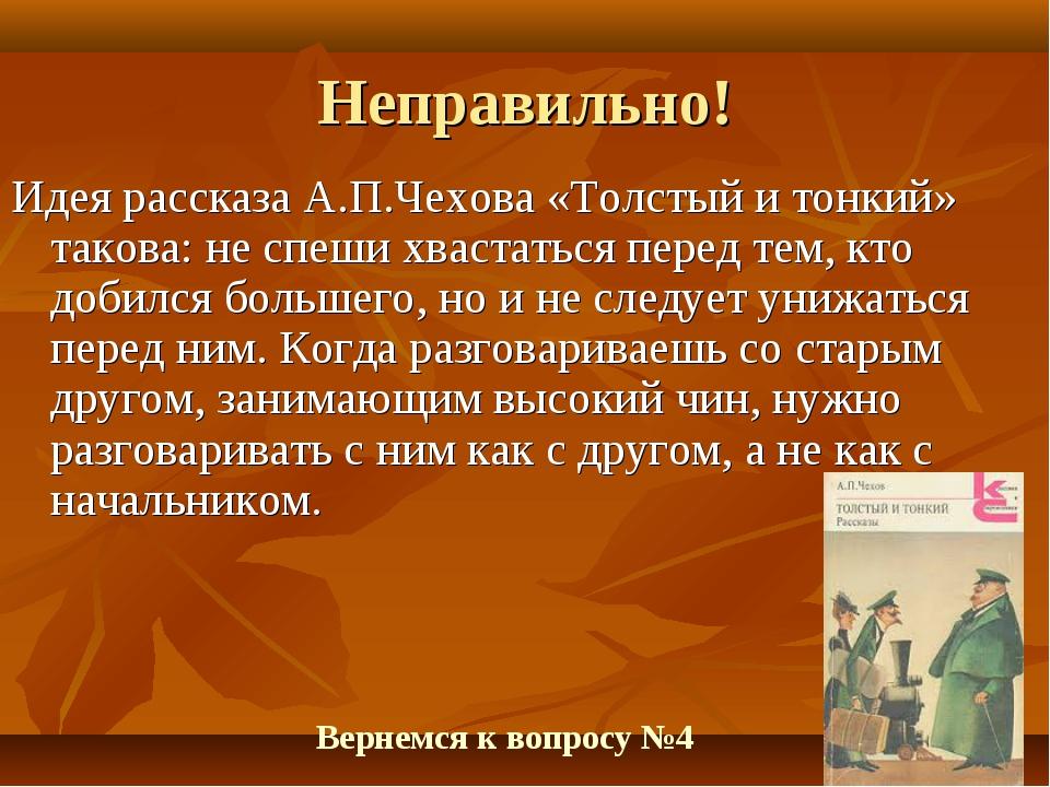 Неправильно! Идея рассказа А.П.Чехова «Толстый и тонкий» такова: не спеши хва...