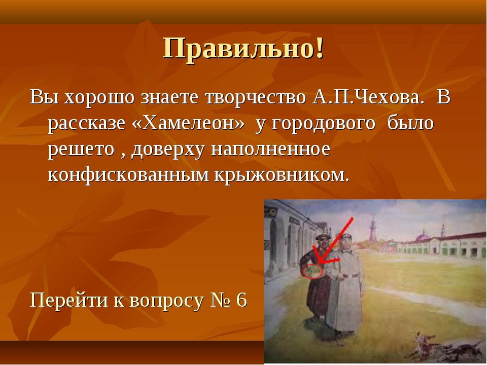 Правильно! Вы хорошо знаете творчество А.П.Чехова. В рассказе «Хамелеон» у го...