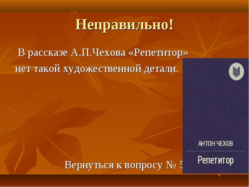 Неправильно! В рассказе А.П.Чехова «Репетитор» нет такой художественной детал...