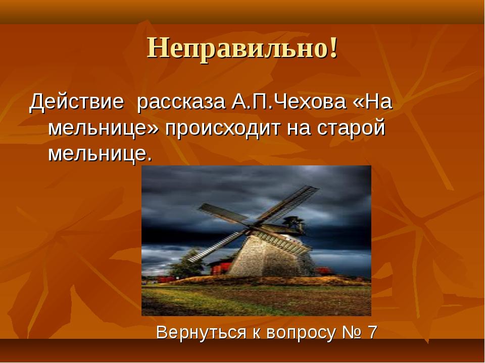 Неправильно! Действие рассказа А.П.Чехова «На мельнице» происходит на старой...