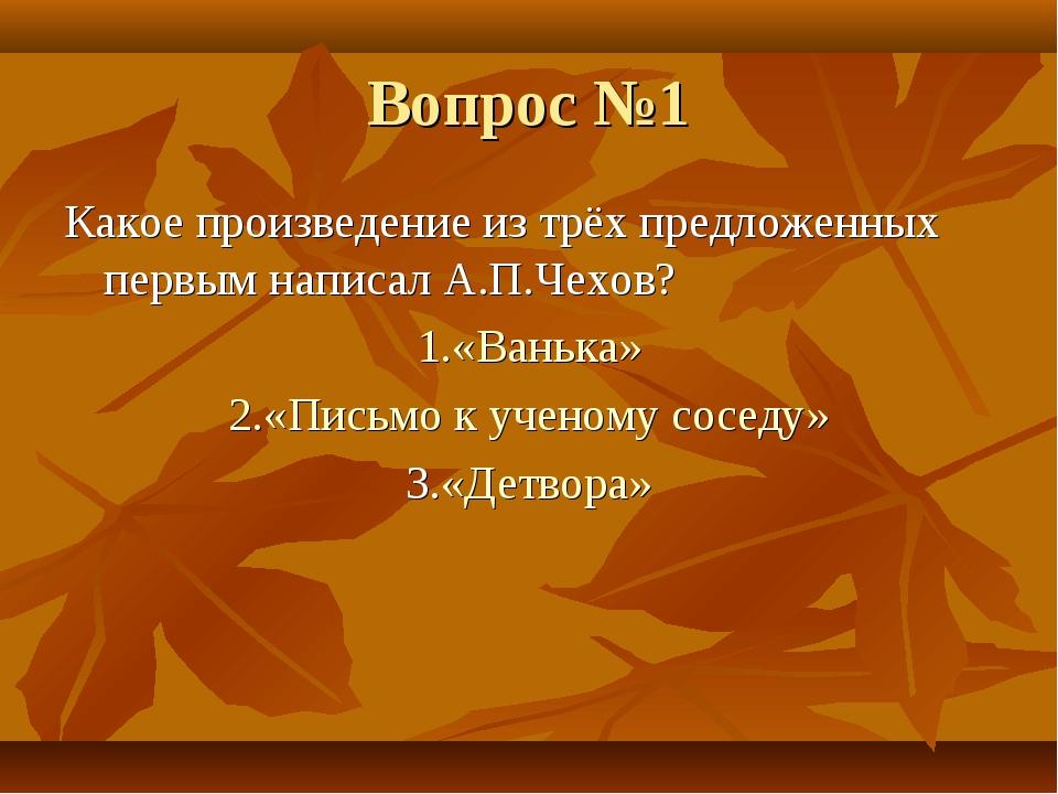 Вопрос №1 Какое произведение из трёх предложенных первым написал А.П.Чехов? 1...