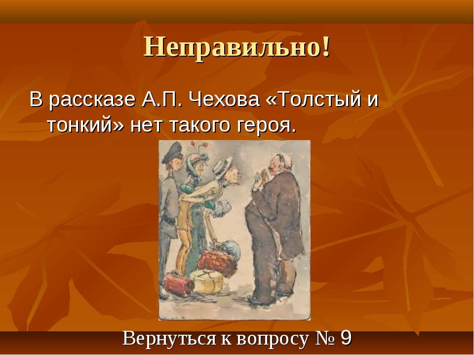 Неправильно! В рассказе А.П. Чехова «Толстый и тонкий» нет такого героя. Верн...