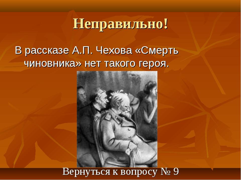 Неправильно! В рассказе А.П. Чехова «Смерть чиновника» нет такого героя. Верн...