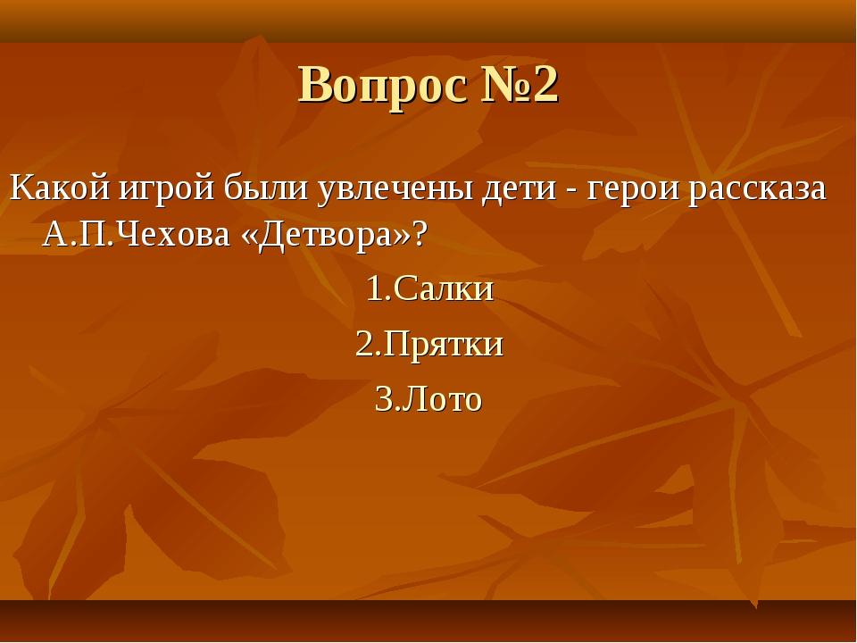 Вопрос №2 Какой игрой были увлечены дети - герои рассказа А.П.Чехова «Детвора...