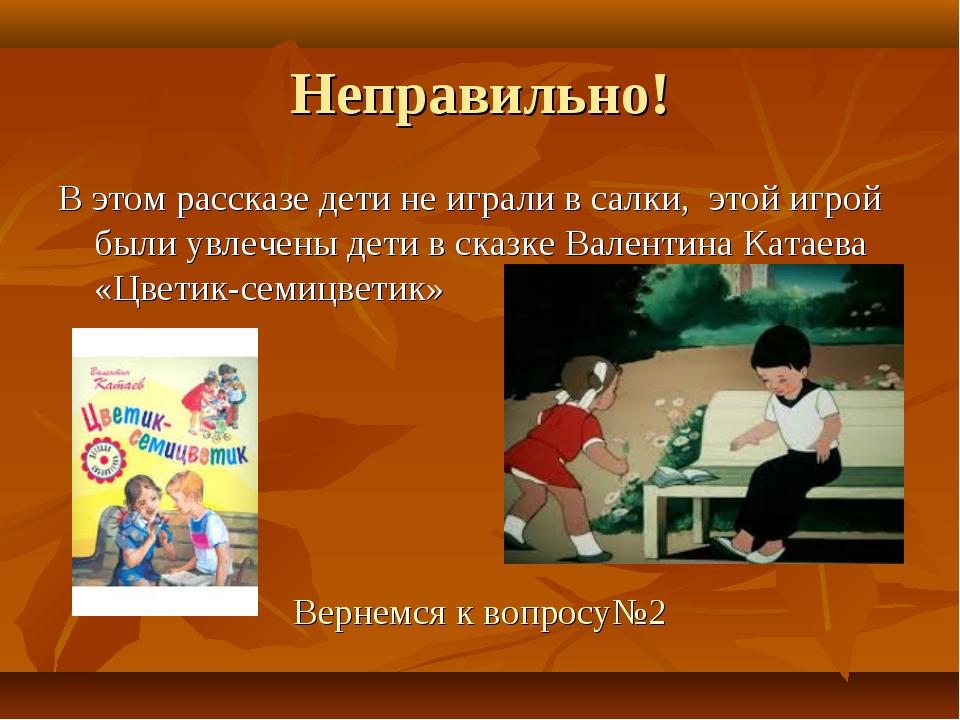 Неправильно! В этом рассказе дети не играли в салки, этой игрой были увлечены...