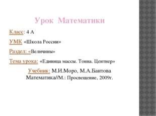 Урок Математики Класс: 4 А УМК «Школа России» Раздел: «Величины» Тема урока: