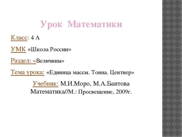 Урок Математики Класс: 4 А УМК «Школа России» Раздел: «Величины» Тема урока:...