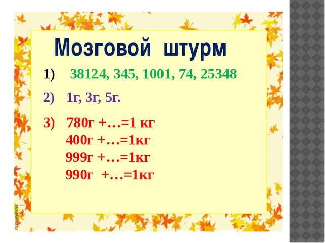 Мозговой штурм 3) 780г +…=1 кг 400г +…=1кг 999г +…=1кг 990г +…=1кг 38124, 34...