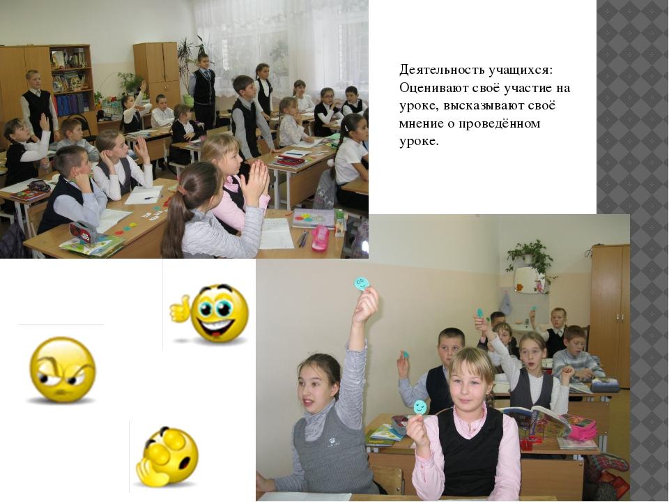 Деятельность учащихся: Оценивают своё участие на уроке, высказывают своё мнен...