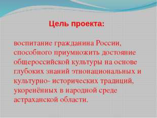 Цель проекта: воспитание гражданина России, способного приумножить достояние