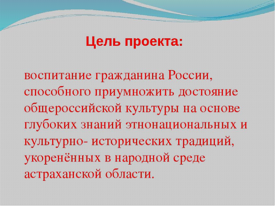 Цель проекта: воспитание гражданина России, способного приумножить достояние...