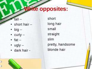 Write opposites: tall – short hair – big – curly – fat – ugly – dark hair -