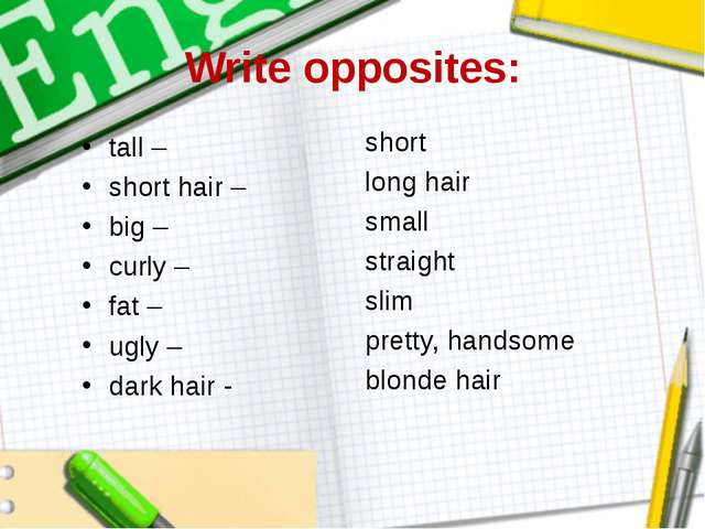 Write opposites: tall – short hair – big – curly – fat – ugly – dark hair -...
