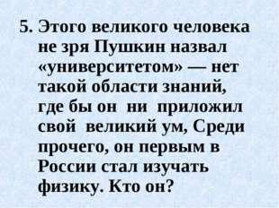 5.Этого великого человека не зря Пушкин назвал «университетом» — нет такой о