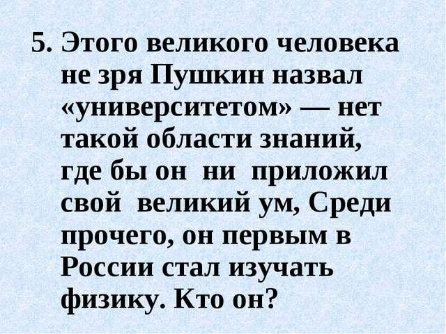 5.Этого великого человека не зря Пушкин назвал «университетом» — нет такой о...