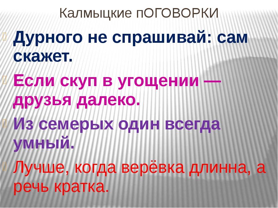 Калмыцкие пОГОВОРКИ Дурного не спрашивай: сам скажет. Если скуп в угощении —...
