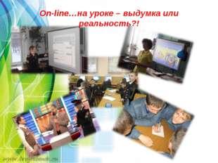 On-line…на уроке – выдумка или реальность?!