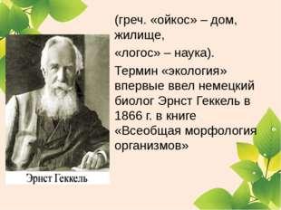(греч. «ойкос» – дом, жилище, «логос» – наука). Термин «экология» впервые вве