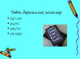 Төвән дәрижилик һесаплар 5х(7+10) (6х3):6 (40х7):4 (50:10)х5