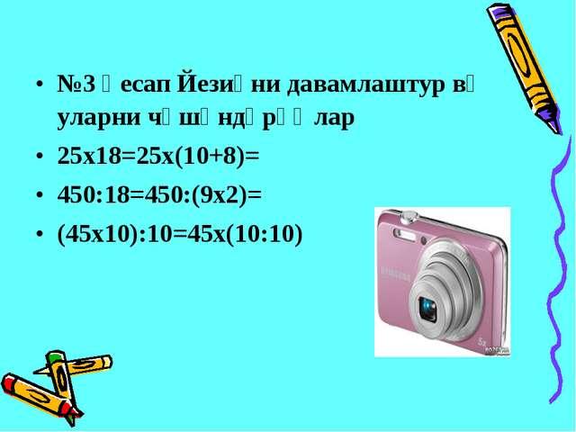 №3 һесап Йезиқни давамлаштур вә уларни чүшәндүрүңлар 25х18=25х(10+8)= 450:18=...