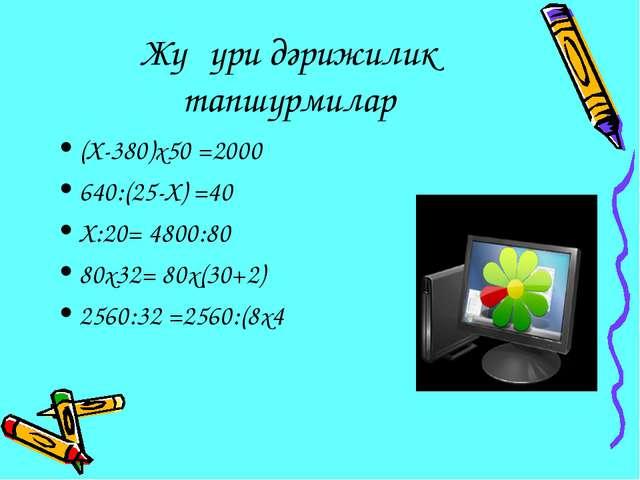 Жуқури дәрижилик тапшурмилар (Х-380)х50 =2000 640:(25-Х) =40 Х:20= 4800:80 80...