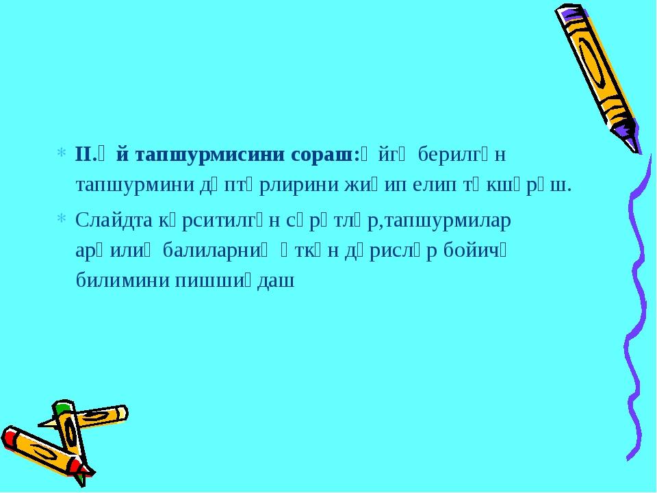 ІІ.Өй тапшурмисини сораш:Өйгә берилгән тапшурмини дәптәрлирини жиғип елип тәк...
