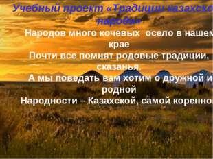 Учебный проект «Традиции казахского народа» Народов много кочевых осело в наш
