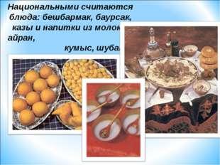 Национальными считаются блюда: бешбармак, баурсак, казы и напитки из молока: