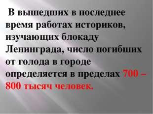 В вышедших в последнее время работах историков, изучающих блокаду Ленинград