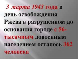3 марта 1943года в день освобождения Ржева в разрушенном до основания гор