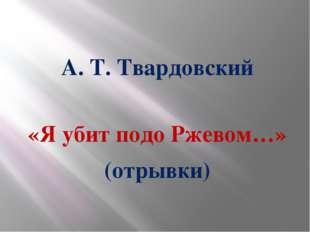 А. Т. Твардовский «Я убит подо Ржевом…» (отрывки)