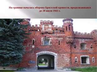 На границе началась оборонаБрестской крепости, продолжавшаяся до 20 июля 19