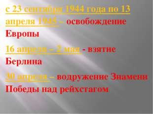 с 23 сентября 1944 года по 13 апреля 1945 – освобождение Европы 16 апреля –