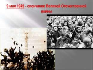 9мая 1945- окончание Великой Отечественной войны