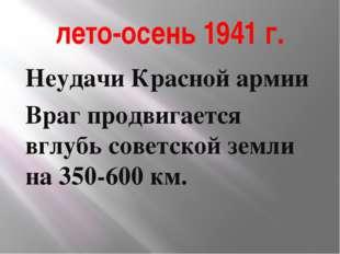 лето-осень 1941 г. Неудачи Красной армии Враг продвигается вглубь советской з