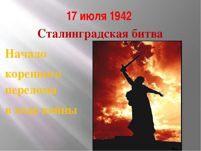 17 июля 1942 Сталинградская битва Начало коренного перелома в ходе войны