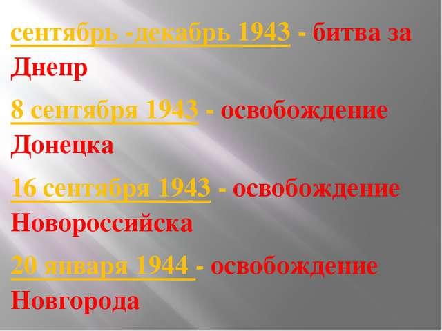 сентябрь -декабрь 1943- битва за Днепр 8 сентября 1943- освобождение Донец...